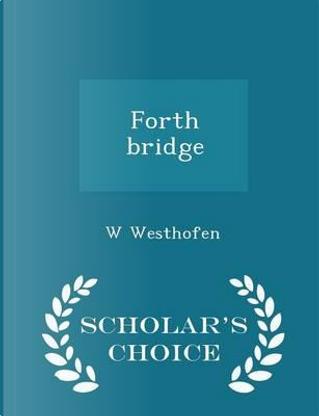 Forth Bridge - Scholar's Choice Edition by W Westhofen