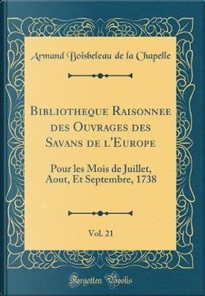 Bibliotheque Raisonnee des Ouvrages des Savans de l'Europe, Vol. 21 by Armand Boisbeleau De La Chapelle