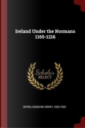 Ireland Under the Normans 1169-1216 by Goddard Henry Orpen