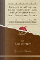 Parallele de la Condition Et des Facultés de l'Homme Avec la Condition Et les Facultés des Autres Animaux by John Gregory