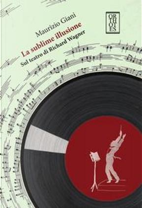 La sublime illusione. Sul teatro di Richard Wagner by Maurizio Giani