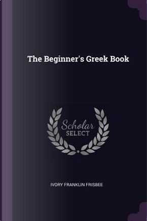 The Beginner's Greek Book by Ivory Franklin Frisbee