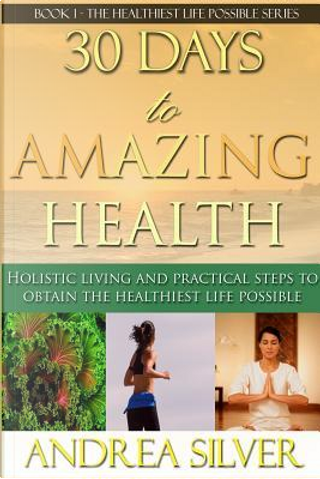30 Days to Amazing Health by Andrea Silver