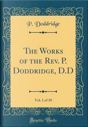 The Works of the Rev. P. Doddridge, D.D, Vol. 1 of 10 (Classic Reprint) by P. Doddridge