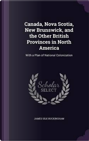 Canada, Nova Scotia, New Brunswick, and the Other British Provinces in North America by James Silk Buckingham