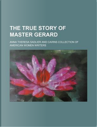 The True Story of Master Gerard by Anna Theresa Sadlier