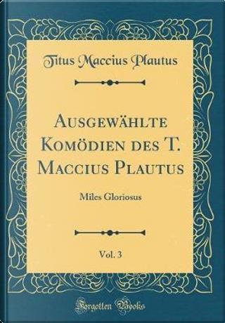 Ausgewählte Komödien des T. Maccius Plautus, Vol. 3 by Titus Maccius Plautus