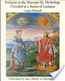 Religion in the Heavens Or, Mythology Unveiled in a Series of Lectures by Logan Mitchell