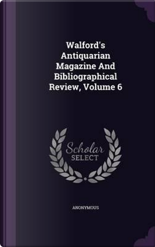 Walford's Antiquarian Magazine and Bibliographical Review, Volume 6 by ANONYMOUS