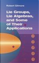 Lie Groups, Lie Algebras, and Some of Their Applications by Robert Gilmore