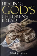Healing Is God's Children's Bread by Mark Graham