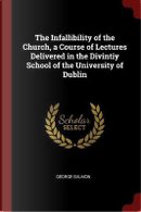 The Infallibility of the Church, a Course of Lectures Delivered in the Divintiy School of the University of Dublin by George Salmon