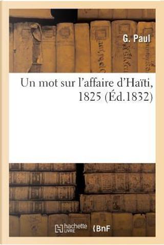 Sur l'Affaire d'Haiti, par un Interesse Dans l'Emprunt Negocie a Paris par Cette Republique en 1825 by Paul