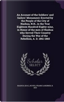 An Account of the Soldiers' and Sailors' Monument; Erected by the People of the City of Nashua, N.H., in the Year Eighteen Hundred Eighty-Nine, in ... the War of the Rebellion, A. D. 1861-1865 by Nashua Nashua