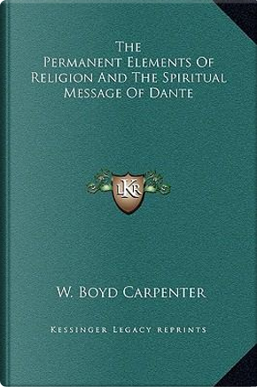 The Permanent Elements of Religion and the Spiritual Message of Dante by W. Boyd Carpenter