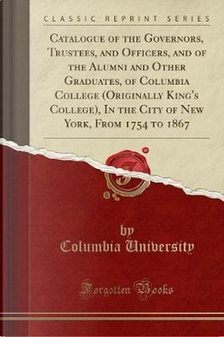 Catalogue of the Governors, Trustees, and Officers, and of the Alumni and Other Graduates, of Columbia College (Originally King's College), In the City of New York, From 1754 to 1867 (Classic Reprint) by Columbia University