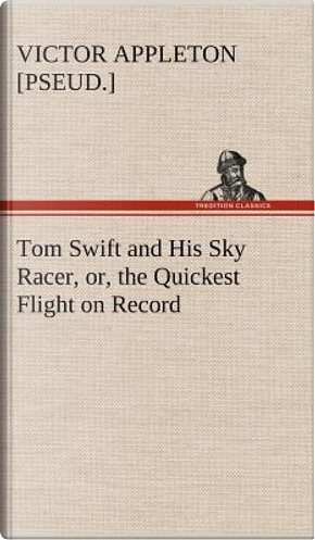 Tom Swift and His Sky Racer, or, the Quickest Flight on Record by Victor [pseud. ] Appleton