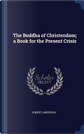 The Buddha of Christendom; A Book for the Present Crisis by Robert Anderson