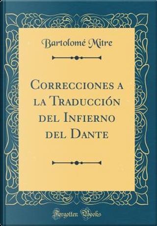 Correcciones a la Traducción del Infierno del Dante (Classic Reprint) by Bartolomé Mitre