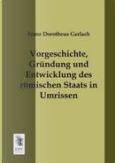 Vorgeschichte, Gruendung und Entwicklung des roemischen Staats in Umrissen by Franz Dorotheus Gerlach