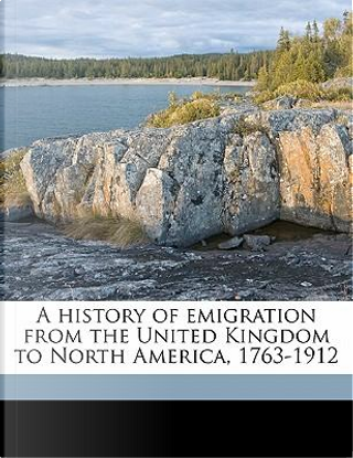 A History of Emigration from the United Kingdom to North America, 1763-1912 by Stanley Currie Johnson