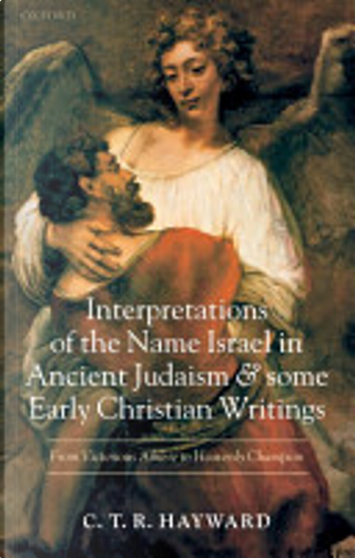 Interpretations of the Name Israel in Ancient Judaism and Some Early Christian Writings by Robert Hayward