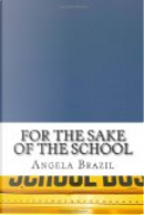 For the Sake of the School by Angela Brazil
