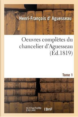 Oeuvres Completes Du Chancelier Tome 1 by D Aguesseau-H-F