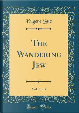 The Wandering Jew, Vol. 1 of 3 (Classic Reprint) by Eugene Sue