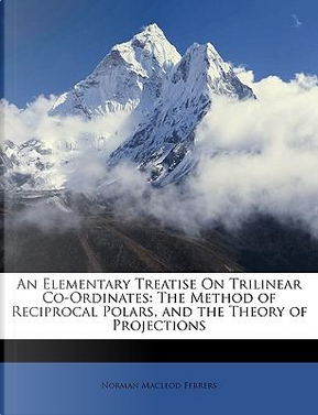 An Elementary Treatise on Trilinear Co-Ordinates by Norman MacLeod Ferrers