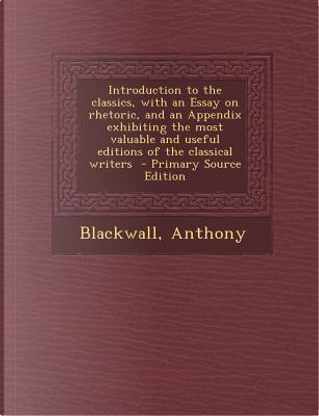 Introduction to the Classics, with an Essay on Rhetoric, and an Appendix Exhibiting the Most Valuable and Useful Editions of the Classical Writers - P by Blackwall Anthony