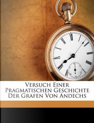 Versuch Einer Pragmatischen Geschichte Der Grafen Von Andechs by Joseph Von Hormayr