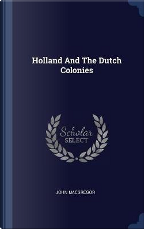 Holland and the Dutch Colonies by John MacGregor