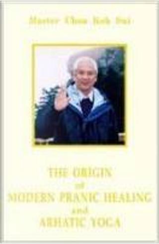 The Origin of Modern Pranic Healing and Arhatic Yoga Master Choa Kok Sui by Choa Kok Sui