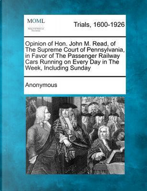 Opinion of Hon. John M. Read, of the Supreme Court of Pennsylvania, in Favor of the Passenger Railway Cars Running on Every Day in the Week, Including Sunday by ANONYMOUS