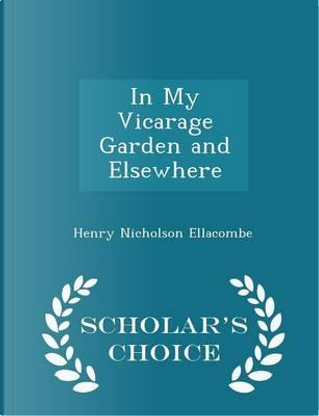 In My Vicarage Garden and Elsewhere - Scholar's Choice Edition by Henry Nicholson Ellacombe