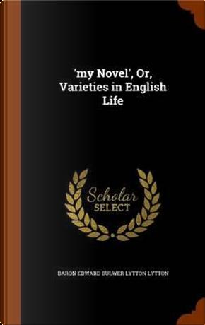 'My Novel', Or, Varieties in English Life by Baron Edward Bulwer Lytton Lytton