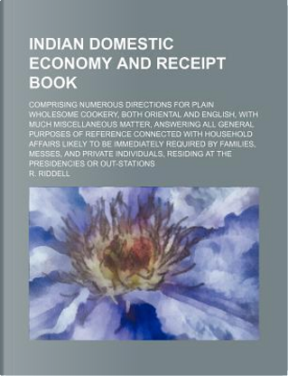Indian Domestic Economy and Receipt Book; Comprising Numerous Directions for Plain Wholesome Cookery, Both Oriental and English, with Much Miscellaneo by R Riddell
