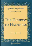 The Highway to Happiness (Classic Reprint) by Richard Le Gallienne