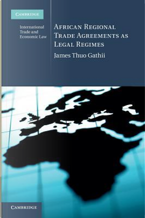 African Regional Trade Agreements as Legal Regimes by James Thuo Gathii