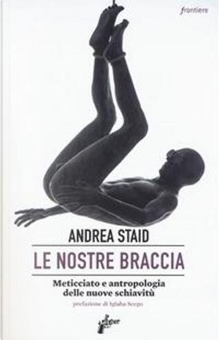Le nostre braccia. Meticciato e antropologia delle nuove schiavitù by Andrea Staid
