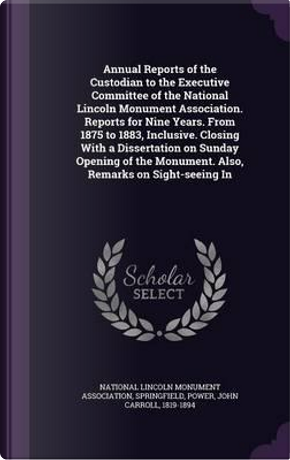 Annual Reports of the Custodian to the Executive Committee of the National Lincoln Monument Association. Reports for Nine Years. from 1875 to 1883. Monument. Also, Remarks on Sight-Seeing in by John Carroll, [From Power