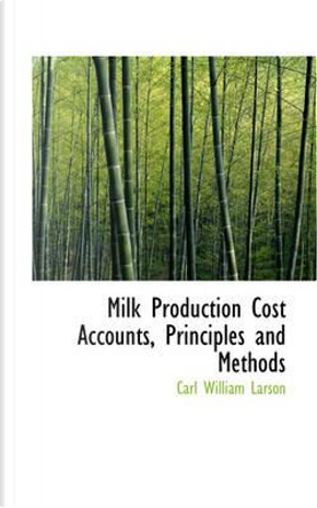 Milk Production Cost Accounts, Principles and Methods by Carl William Larson