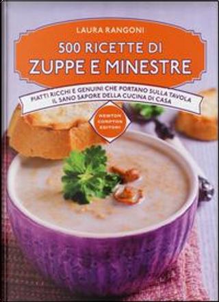 500 ricette di zuppe e minestre. Piatti ricchi e genuini che portano sulla tavola il sano sapore della cucina by Laura Rangoni