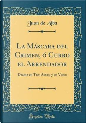 La Máscara del Crimen, ó Curro el Arrendador by Juan De Alba