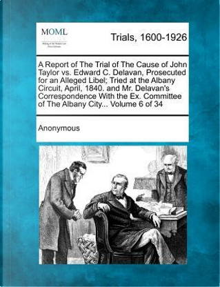 A Report of the Trial of the Cause of John Taylor vs. Edward C. Delavan, Prosecuted for an Alleged Libel; Tried at the Albany Circuit, April, 1840. ... of the Albany City... Volume 6 of 34 by ANONYMOUS