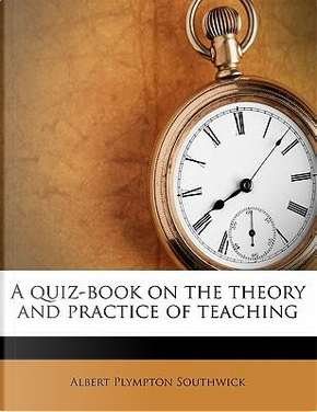A Quiz-Book on the Theory and Practice of Teaching by Albert Plympton Southwick