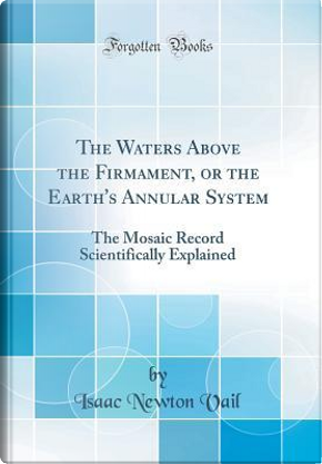The Waters Above the Firmament, or the Earth's Annular System by Isaac Newton Vail