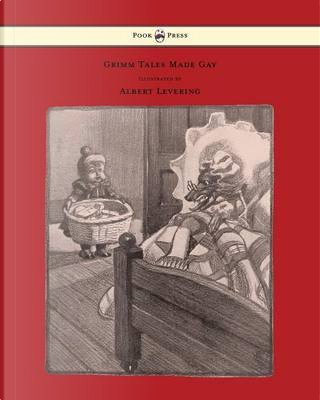 Grimm Tales Made Gay With Gay Pictures by Albert Levering by Guy Wetmore Carryl