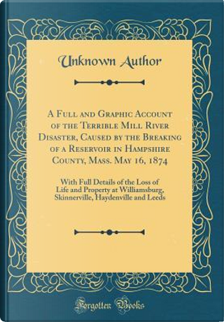 A Full and Graphic Account of the Terrible Mill River Disaster, Caused by the Breaking of a Reservoir in Hampshire County, Mass. May 16, 1874 by Author Unknown